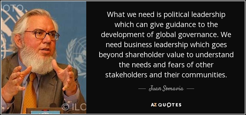 What we need is political leadership which can give guidance to the development of global governance. We need business leadership which goes beyond shareholder value to understand the needs and fears of other stakeholders and their communities. - Juan Somavia