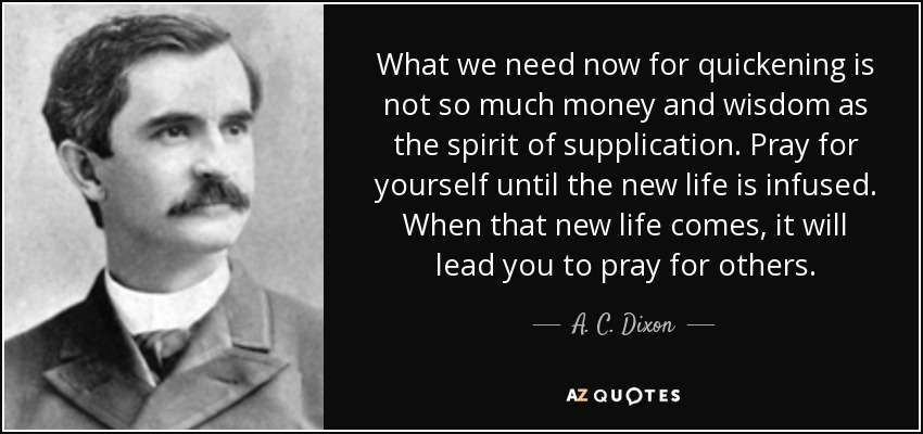 What we need now for quickening is not so much money and wisdom as the spirit of supplication. Pray for yourself until the new life is infused. When that new life comes, it will lead you to pray for others. - A. C. Dixon