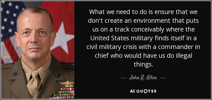 What we need to do is ensure that we don't create an environment that puts us on a track conceivably where the United States military finds itself in a civil military crisis with a commander in chief who would have us do illegal things. - John R. Allen