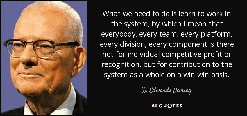 What we need to do is learn to work in the system, by which I mean that everybody, every team, every platform, every division, every component is there not for individual competitive profit or recognition, but for contribution to the system as a whole on a win-win basis. - W. Edwards Deming