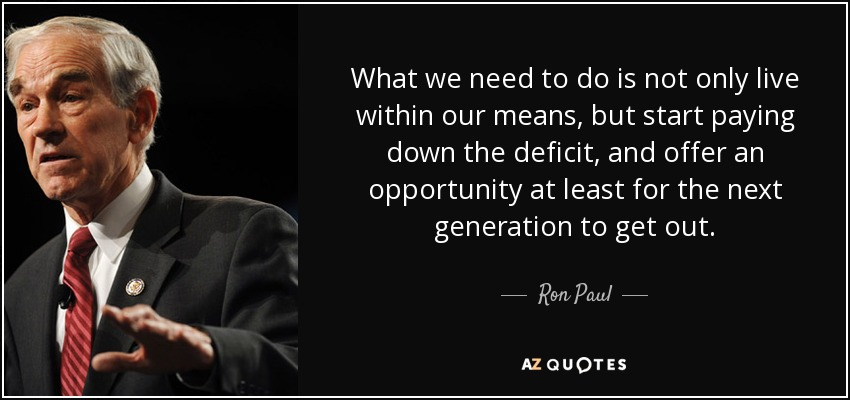 What we need to do is not only live within our means, but start paying down the deficit, and offer an opportunity at least for the next generation to get out. - Ron Paul