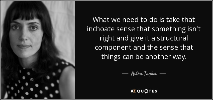 Astra Taylor quote: What we need to do is take that inchoate sense...