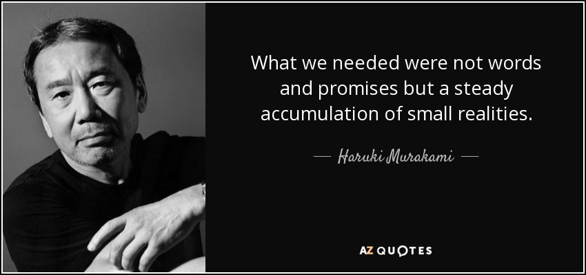 What we needed were not words and promises but a steady accumulation of small realities. - Haruki Murakami