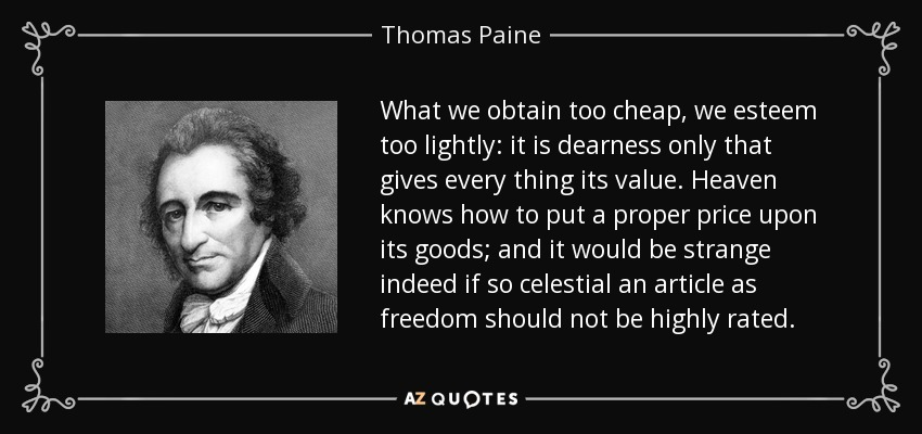 What we obtain too cheap, we esteem too lightly: it is dearness only that gives every thing its value. Heaven knows how to put a proper price upon its goods; and it would be strange indeed if so celestial an article as freedom should not be highly rated. - Thomas Paine