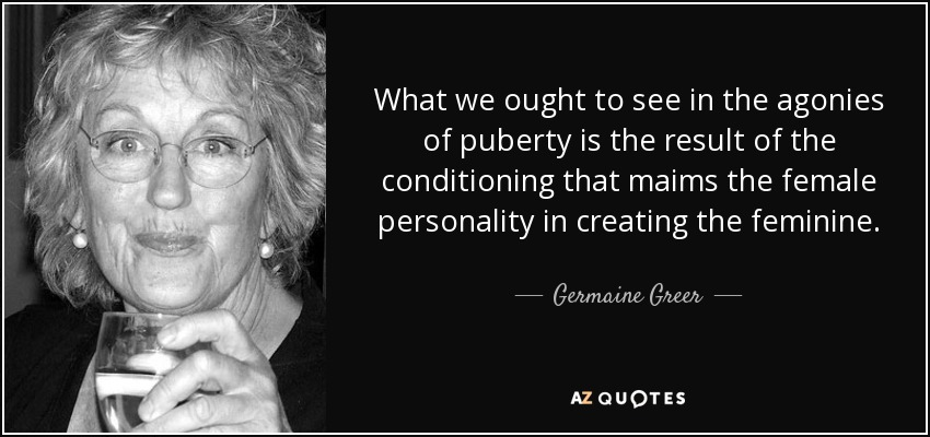 What we ought to see in the agonies of puberty is the result of the conditioning that maims the female personality in creating the feminine. - Germaine Greer