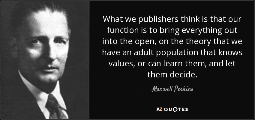 What we publishers think is that our function is to bring everything out into the open, on the theory that we have an adult population that knows values, or can learn them, and let them decide. - Maxwell Perkins