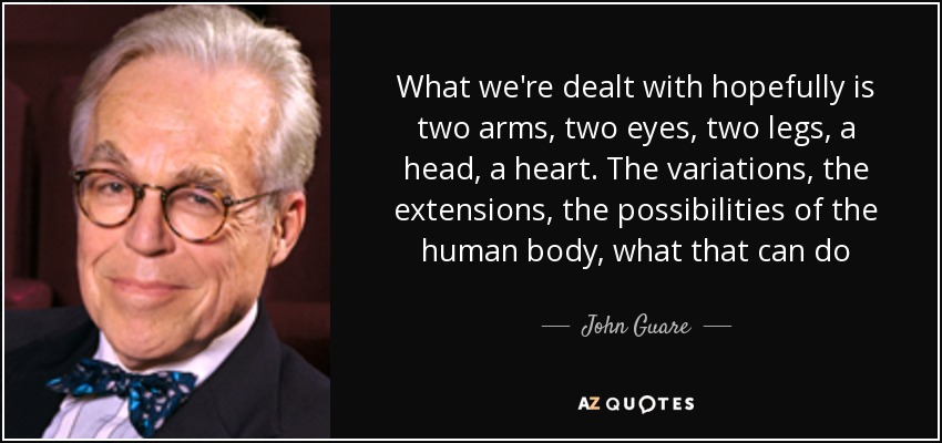 What we're dealt with hopefully is two arms, two eyes, two legs, a head, a heart. The variations, the extensions, the possibilities of the human body, what that can do - John Guare