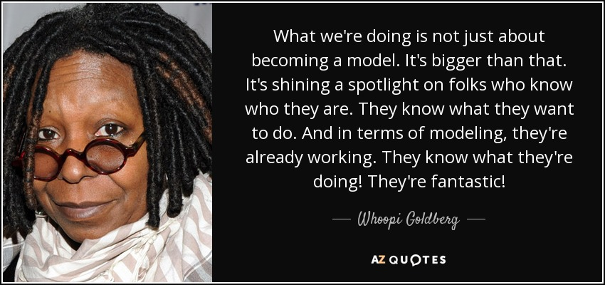 What we're doing is not just about becoming a model. It's bigger than that. It's shining a spotlight on folks who know who they are. They know what they want to do. And in terms of modeling, they're already working. They know what they're doing! They're fantastic! - Whoopi Goldberg