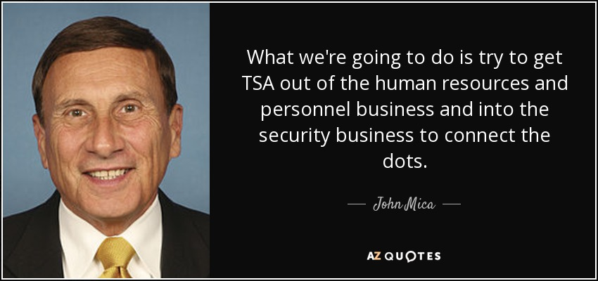 What we're going to do is try to get TSA out of the human resources and personnel business and into the security business to connect the dots. - John Mica