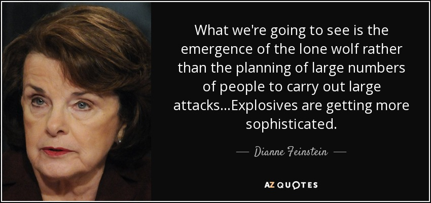 What we're going to see is the emergence of the lone wolf rather than the planning of large numbers of people to carry out large attacks...Explosives are getting more sophisticated. - Dianne Feinstein