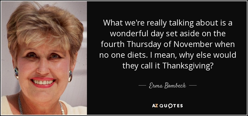 What we're really talking about is a wonderful day set aside on the fourth Thursday of November when no one diets. I mean, why else would they call it Thanksgiving? - Erma Bombeck