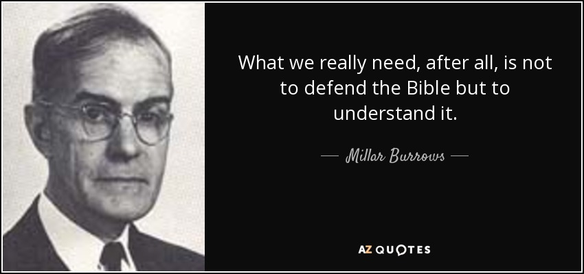 What we really need, after all, is not to defend the Bible but to understand it. - Millar Burrows