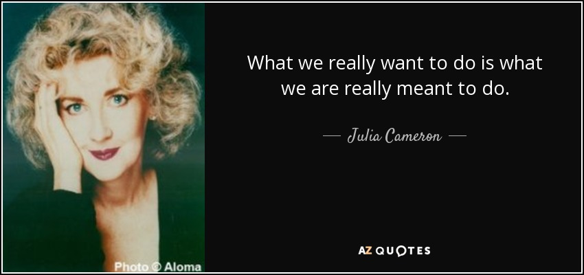 What we really want to do is what we are really meant to do. - Julia Cameron