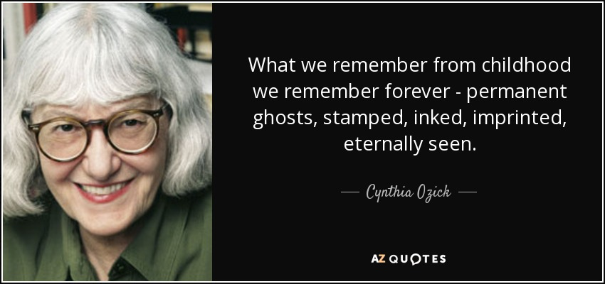 What we remember from childhood we remember forever - permanent ghosts, stamped, inked, imprinted, eternally seen. - Cynthia Ozick
