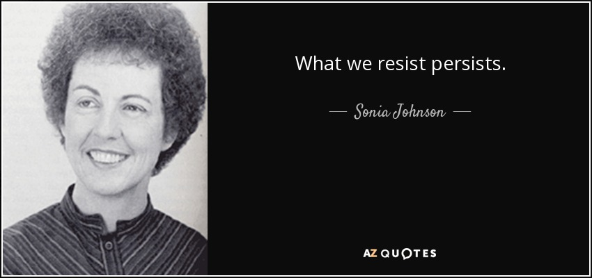 What we resist persists. - Sonia Johnson
