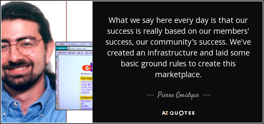 What we say here every day is that our success is really based on our members' success, our community's success. We've created an infrastructure and laid some basic ground rules to create this marketplace. - Pierre Omidyar