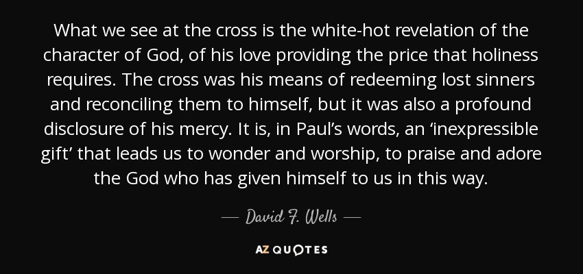 What we see at the cross is the white-hot revelation of the character of God, of his love providing the price that holiness requires. The cross was his means of redeeming lost sinners and reconciling them to himself, but it was also a profound disclosure of his mercy. It is, in Paul's words, an 'inexpressible gift' that leads us to wonder and worship, to praise and adore the God who has given himself to us in this way. - David F. Wells