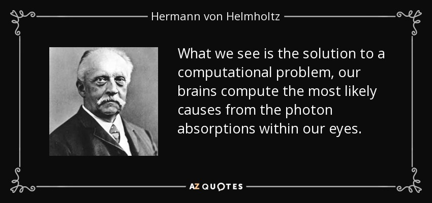 What we see is the solution to a computational problem, our brains compute the most likely causes from the photon absorptions within our eyes. - Hermann von Helmholtz