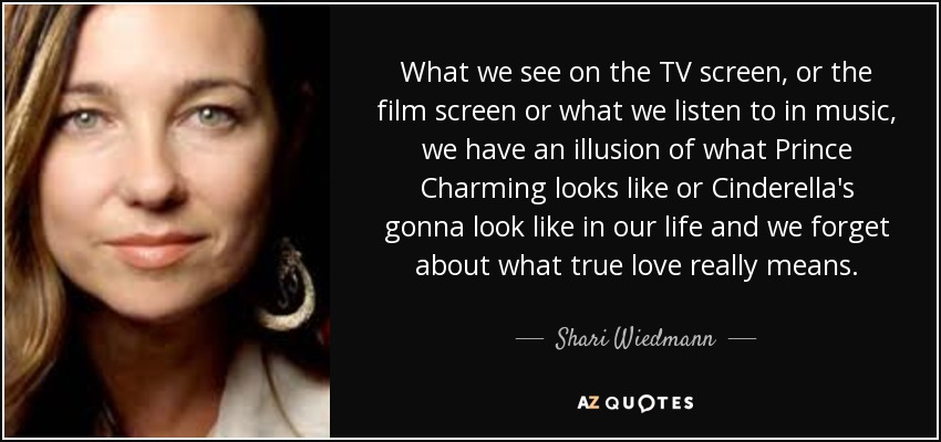 What we see on the TV screen, or the film screen or what we listen to in music, we have an illusion of what Prince Charming looks like or Cinderella's gonna look like in our life and we forget about what true love really means. - Shari Wiedmann
