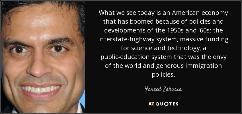 What we see today is an American economy that has boomed because of policies and developments of the 1950s and '60s: the interstate-highway system, massive funding for science and technology, a public-education system that was the envy of the world and generous immigration policies. - Fareed Zakaria