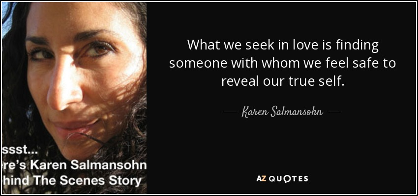 What we seek in love is finding someone with whom we feel safe to reveal our true self. - Karen Salmansohn