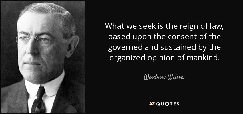 What we seek is the reign of law, based upon the consent of the governed and sustained by the organized opinion of mankind. - Woodrow Wilson