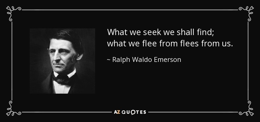 What we seek we shall find; what we flee from flees from us. - Ralph Waldo Emerson