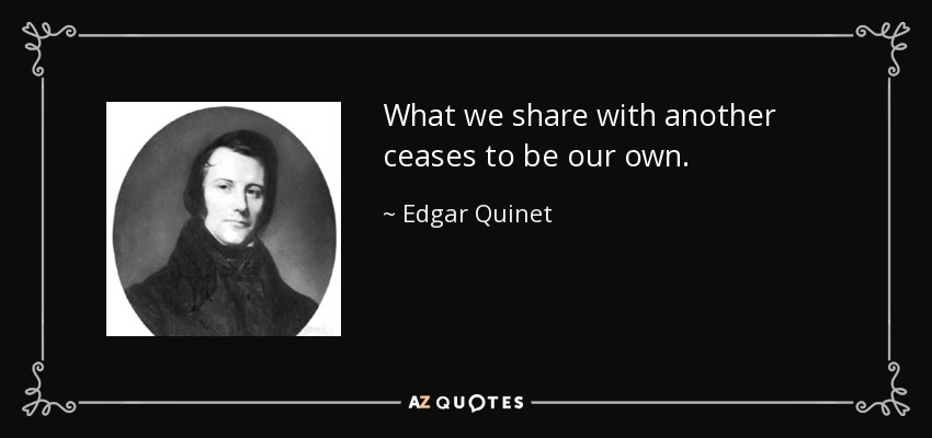 What we share with another ceases to be our own. - Edgar Quinet