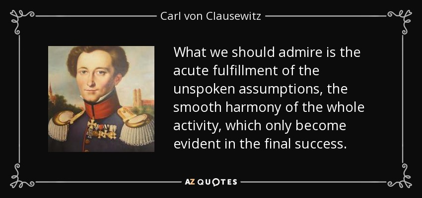 What we should admire is the acute fulfillment of the unspoken assumptions, the smooth harmony of the whole activity, which only become evident in the final success. - Carl von Clausewitz