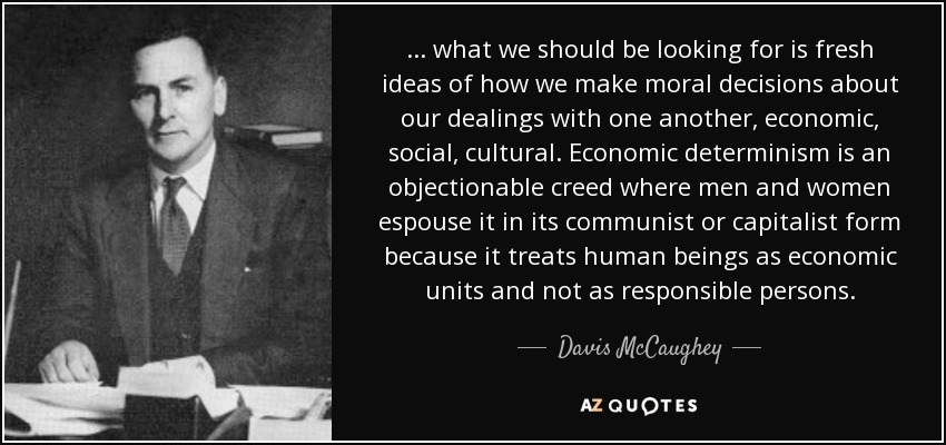 ... what we should be looking for is fresh ideas of how we make moral decisions about our dealings with one another, economic, social, cultural. Economic determinism is an objectionable creed where men and women espouse it in its communist or capitalist form because it treats human beings as economic units and not as responsible persons. - Davis McCaughey