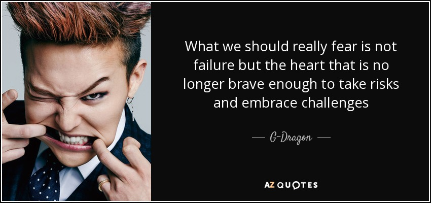 What we should really fear is not failure but the heart that is no longer brave enough to take risks and embrace challenges - G-Dragon