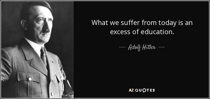 What we suffer from today is an excess of education. - Adolf Hitler