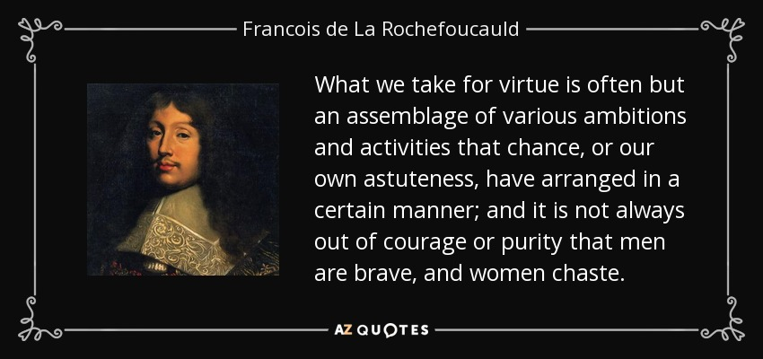 What we take for virtue is often but an assemblage of various ambitions and activities that chance, or our own astuteness, have arranged in a certain manner; and it is not always out of courage or purity that men are brave, and women chaste. - Francois de La Rochefoucauld
