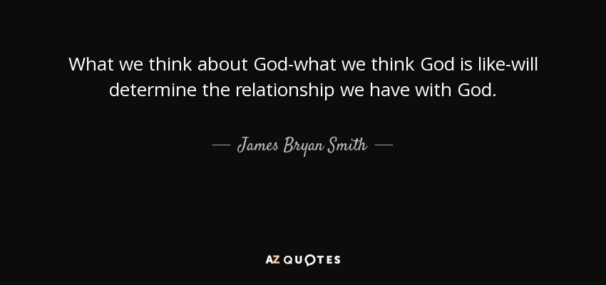 What we think about God-what we think God is like-will determine the relationship we have with God. - James Bryan Smith