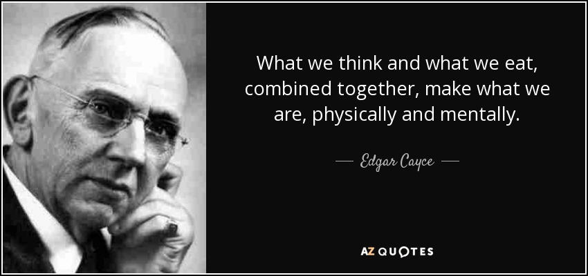 What we think and what we eat, combined together, make what we are, physically and mentally. - Edgar Cayce