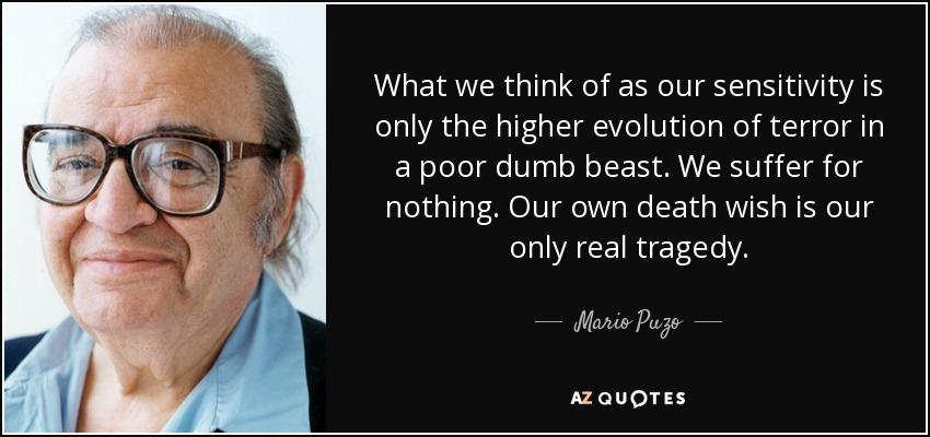 What we think of as our sensitivity is only the higher evolution of terror in a poor dumb beast. We suffer for nothing. Our own death wish is our only real tragedy. - Mario Puzo