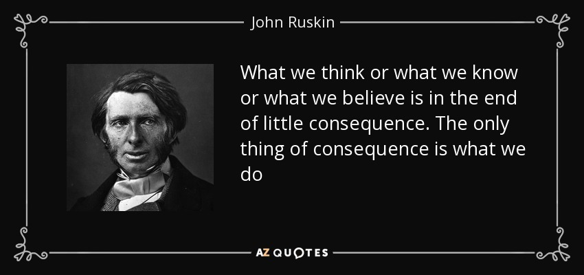 What we think or what we know or what we believe is in the end of little consequence. The only thing of consequence is what we do - John Ruskin