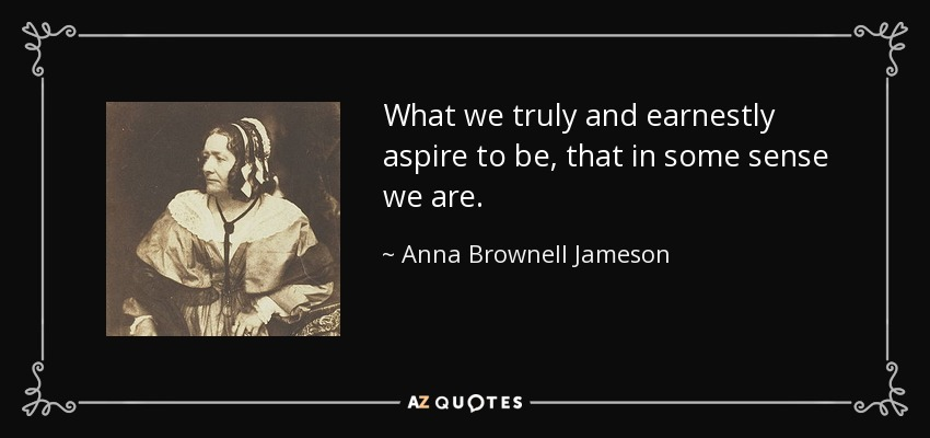 What we truly and earnestly aspire to be, that in some sense we are. - Anna Brownell Jameson