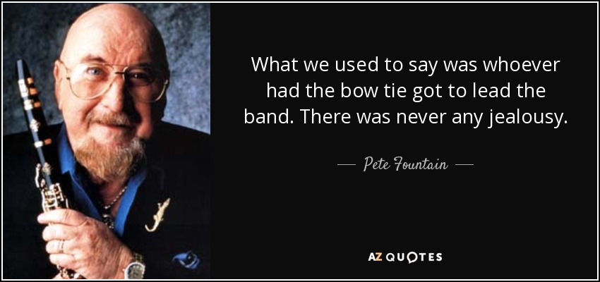 What we used to say was whoever had the bow tie got to lead the band. There was never any jealousy. - Pete Fountain