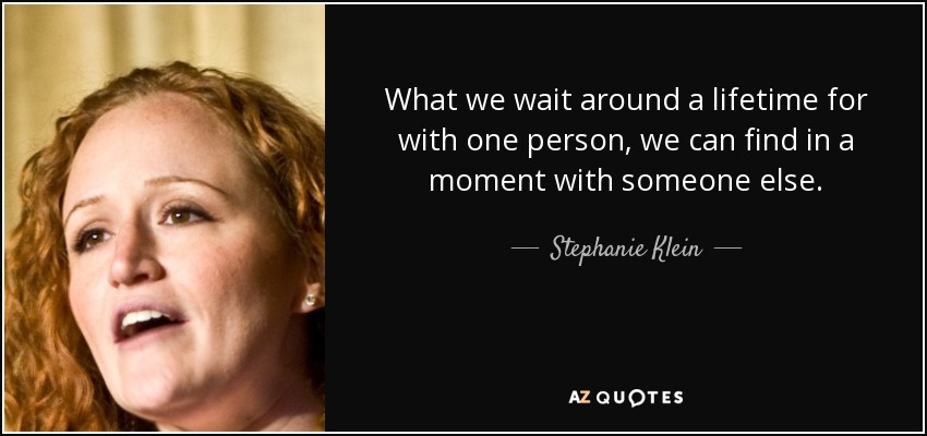 What we wait around a lifetime for with one person, we can find in a moment with someone else. - Stephanie Klein