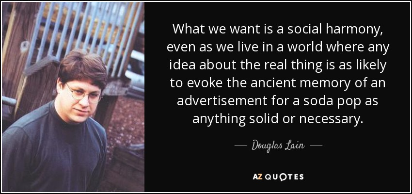 What we want is a social harmony, even as we live in a world where any idea about the real thing is as likely to evoke the ancient memory of an advertisement for a soda pop as anything solid or necessary. - Douglas Lain