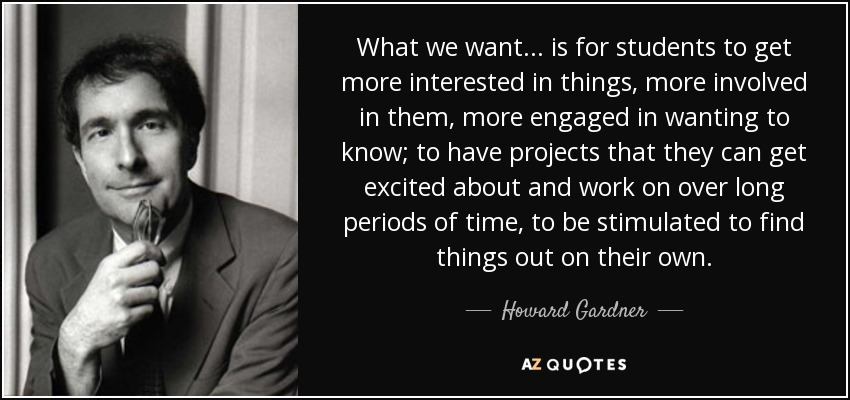 What we want... is for students to get more interested in things, more involved in them, more engaged in wanting to know; to have projects that they can get excited about and work on over long periods of time, to be stimulated to find things out on their own. - Howard Gardner
