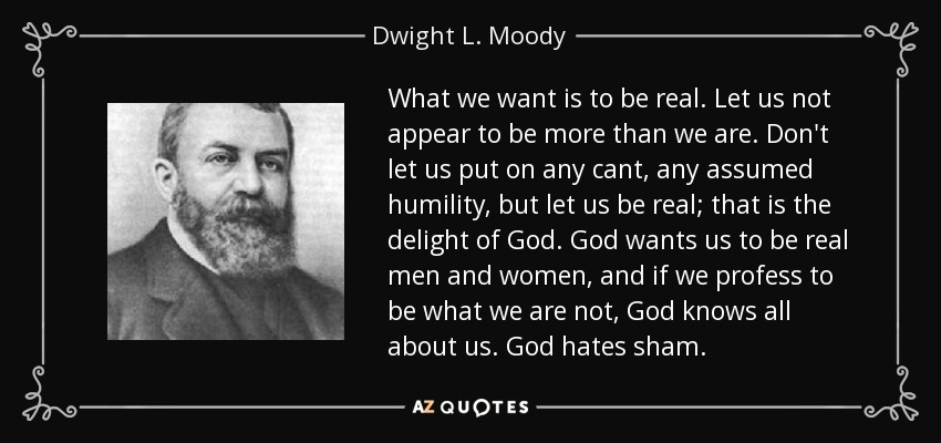 What we want is to be real. Let us not appear to be more than we are. Don't let us put on any cant, any assumed humility, but let us be real; that is the delight of God. God wants us to be real men and women, and if we profess to be what we are not, God knows all about us. God hates sham. - Dwight L. Moody