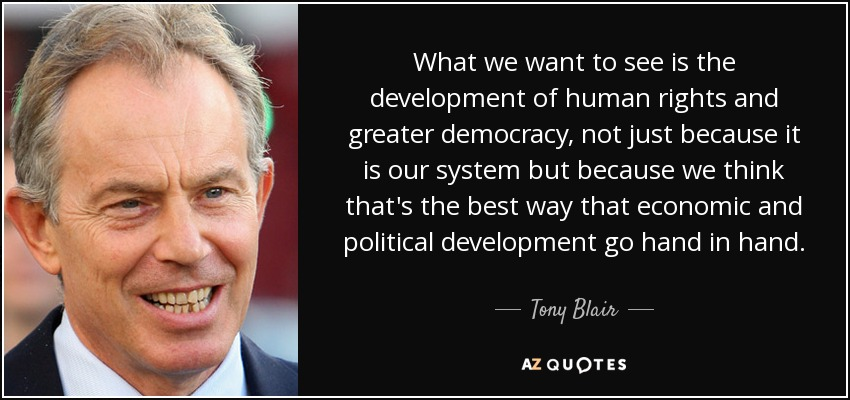 What we want to see is the development of human rights and greater democracy, not just because it is our system but because we think that's the best way that economic and political development go hand in hand. - Tony Blair