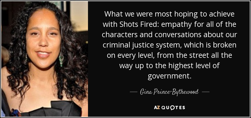 What we were most hoping to achieve with Shots Fired: empathy for all of the characters and conversations about our criminal justice system, which is broken on every level, from the street all the way up to the highest level of government. - Gina Prince-Bythewood