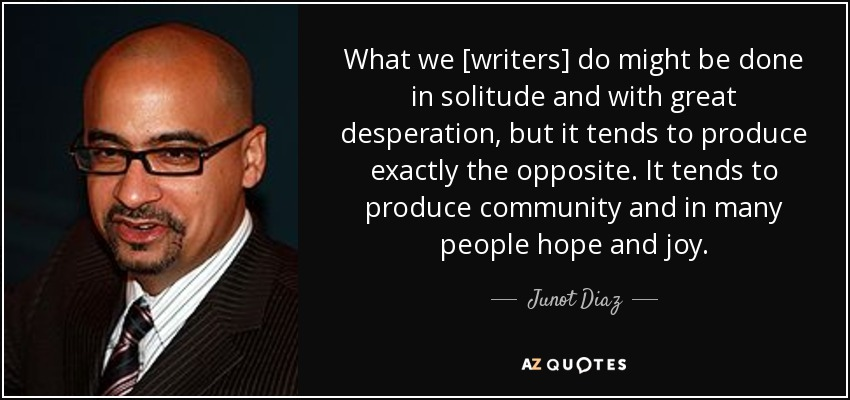 What we [writers] do might be done in solitude and with great desperation, but it tends to produce exactly the opposite. It tends to produce community and in many people hope and joy. - Junot Diaz