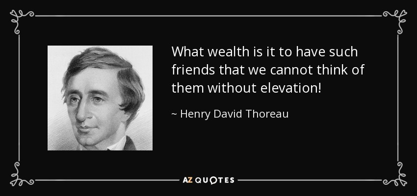 What wealth is it to have such friends that we cannot think of them without elevation! - Henry David Thoreau