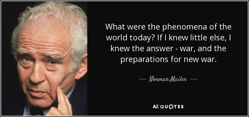 What were the phenomena of the world today? If I knew little else, I knew the answer - war, and the preparations for new war. - Norman Mailer