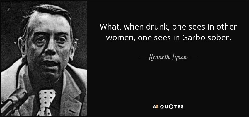 What, when drunk, one sees in other women, one sees in Garbo sober. - Kenneth Tynan