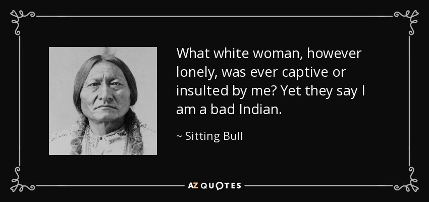 What white woman, however lonely, was ever captive or insulted by me? Yet they say I am a bad Indian. - Sitting Bull